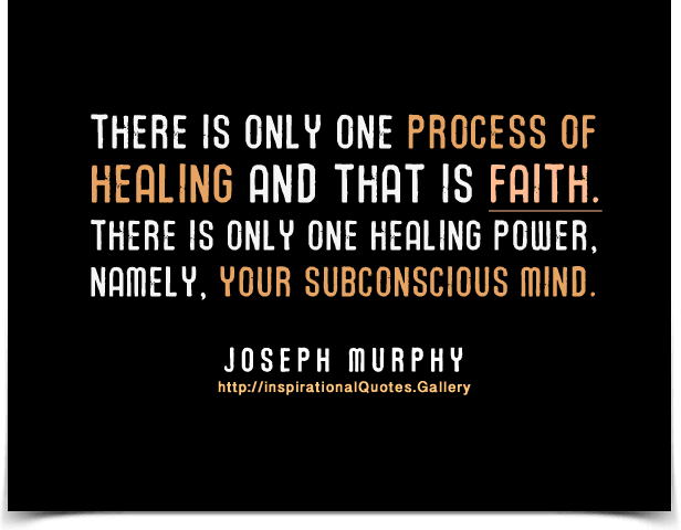 There is only one process of healing and that is faith. There is only one healing power, namely, your subconscious mind.