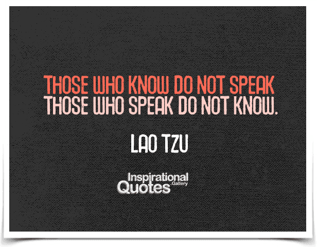 Those who know do not speak, those who speak do not know.