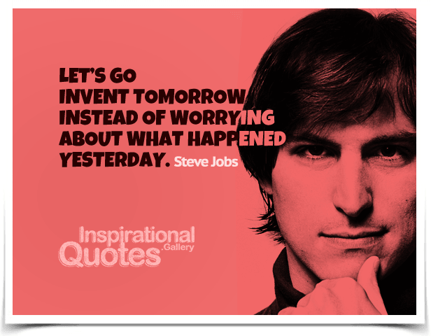 Let's go invent tomorrow instead of worrying about what happened yesterday.