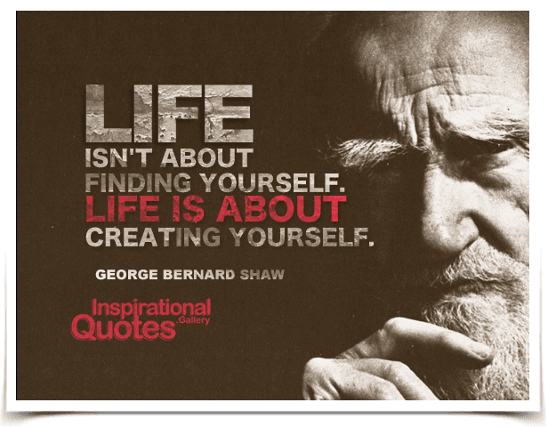Life isn't about finding yourself. Life is about creating yourself. Quote by George Bernard Shaw.