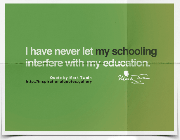 I have never let my schooling interfere with my education.
