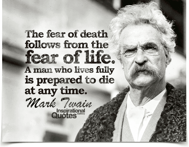 The fear of death follows from the fear of life. A man who lives fully is prepared to die at any time. Quote by Mark Twain.