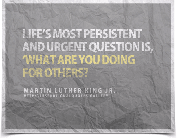 Life's most persistent and urgent question is, What are you doing for others?