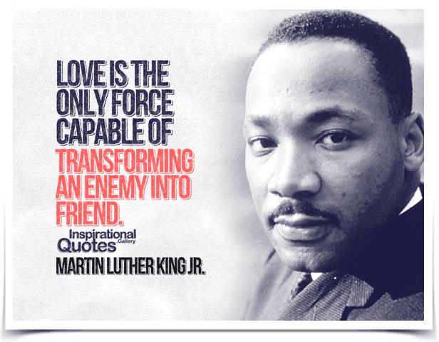 Love is the only force capable of transforming an enemy into friend. Quote by Martin Luther King Jr.