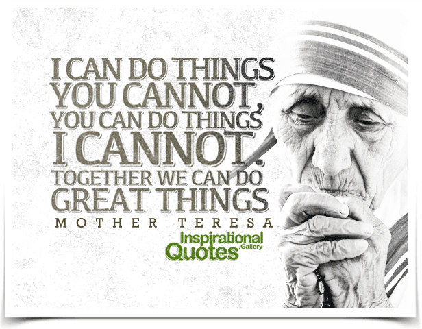 I can do things you cannot, you can do things I cannot; together we can do great things. Quote by Mother Teresa.