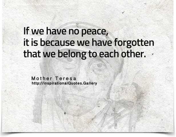 If we have no peace, it is because we have forgotten that we belong to each other. Quote by Mother Teresa.