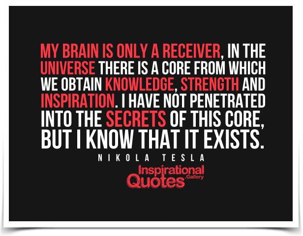 My brain is only a receiver, in the Universe there is a core from which we obtain knowledge, strength and inspiration. Quote by Nikola Tesla.