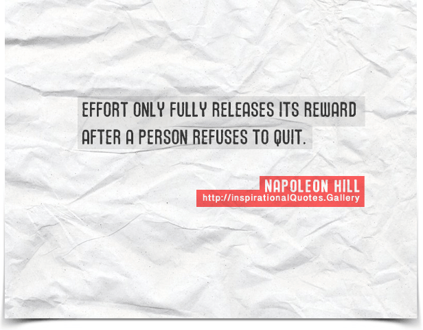 Effort only fully releases its reward after a person refuses to quit. Quote by Napoleon Hill.