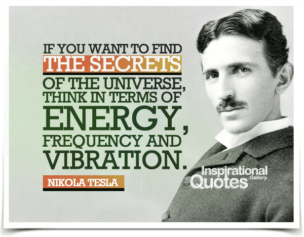 If you want to find the secrets of the universe, think in terms of energy, frequency and vibration.