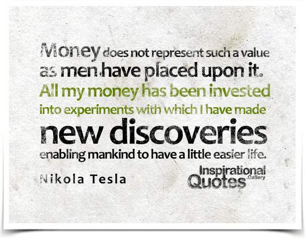 Money does not represent such a value as men have placed upon it. All my money has been invested into experiments with which I have made new discoveries enabling mankind to have a little easier life. Quote by  Nikola Tesla.