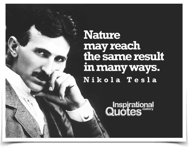 Nature may reach the same result in many ways. Quote by Nikola Tesla.
