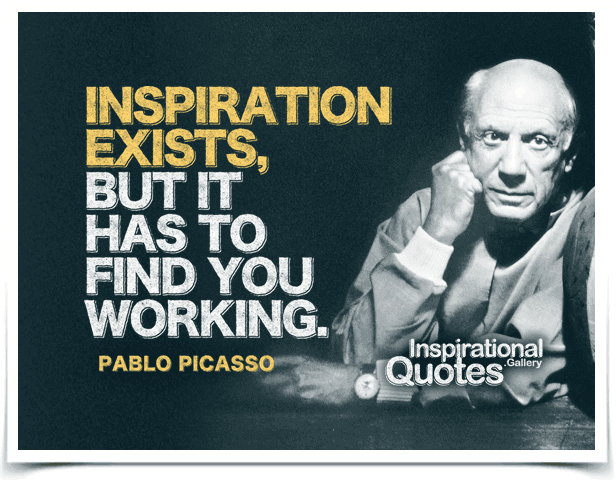 Inspiration exists, but it has to find you working. Quote by Pablo Picasso.