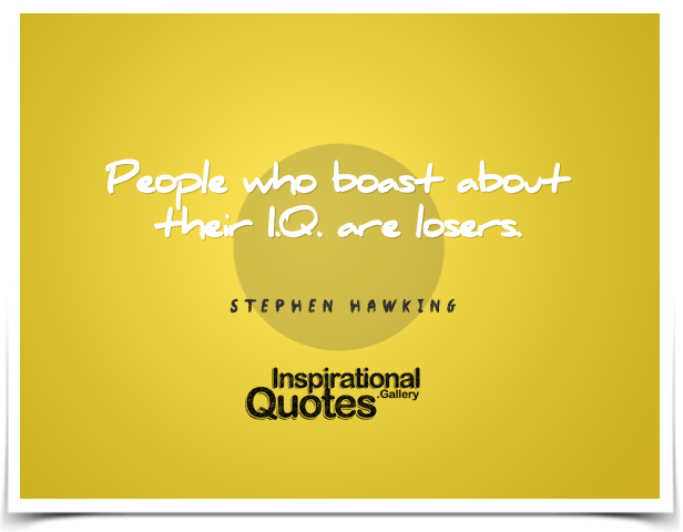 People who boast about their I.Q. are losers. Quote by Stephen Hawking.