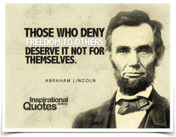 Those who deny freedom to others deserve it not for themselves. Quote by Abraham.