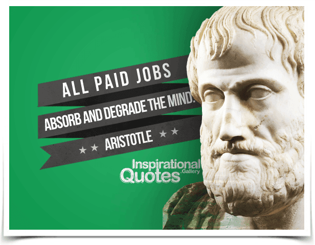 All paid jobs absorb and degrade the mind. Quote by Aristotle.