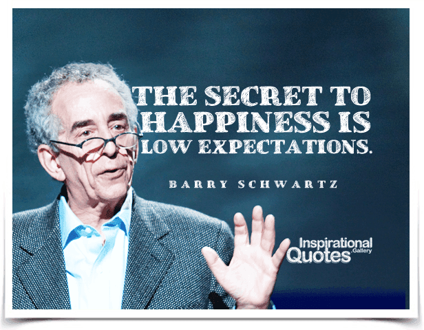 The secret to happiness is low expectations. Quote by Barry Schwartz.