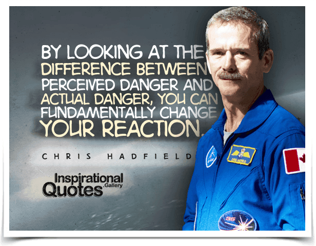 By looking at the difference between perceived danger and actual danger, you can fundamentally change your reaction. Quote by Chris Hadfield.