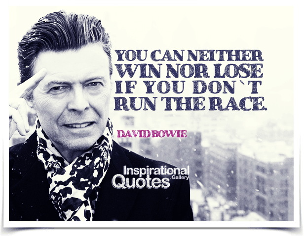 You can neither win nor lose if you don`t run the race. Quote by David Bowie.