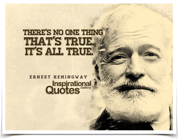 There's no one thing that's true. It's all true. Quote by Ernest Hemingway.