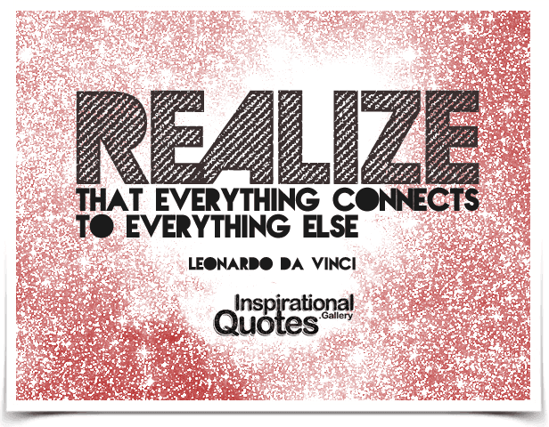 Realize that everything connects to everything else.