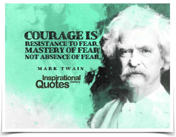 Courage is resistance to fear, mastery of fear, not absence of fear.