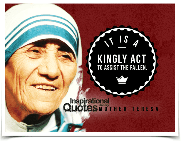 It is a kingly act to assist the fallen. Quote by Mother Teresa.