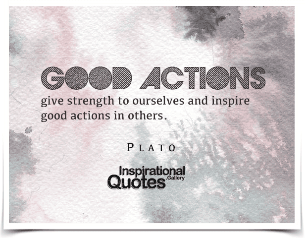 Good actions give strength to ourselves and inspire good actions in others. Quote by Plato.