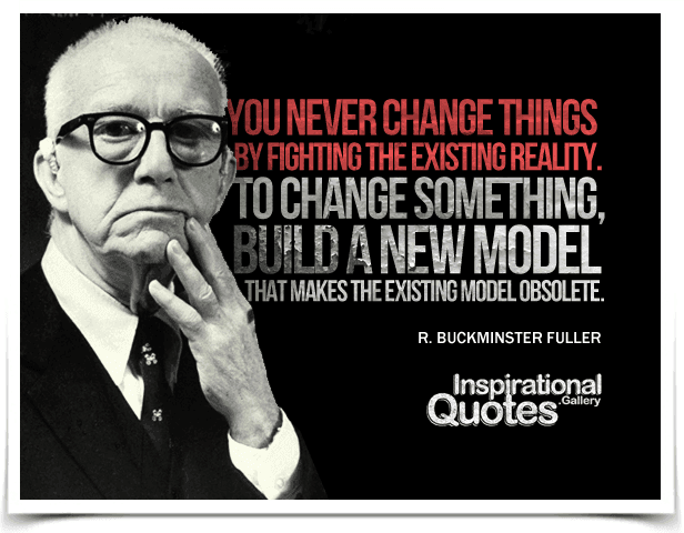 You never change things by fighting the existing reality.  To change something, build a new model that makes the existing model obsolete. Quote by R. Buckminster Fuller.
