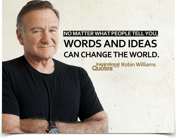 No matter what people tell you, words and ideas can change the world. Quote by Robin Williams.