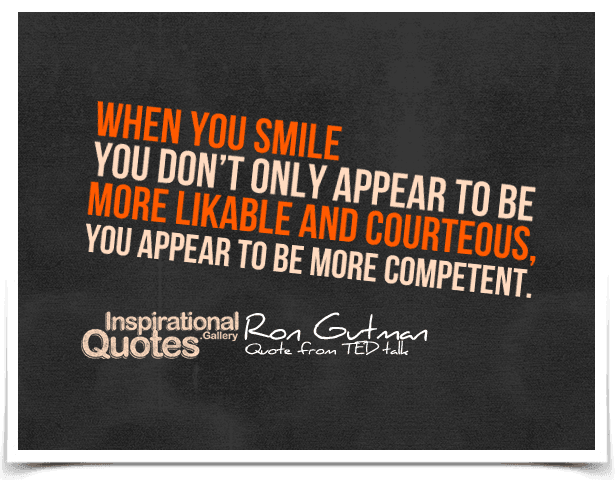 When you smile you don't only appear to be more likable and courteous, you appear to be more competent.