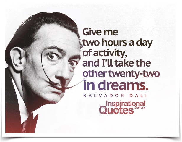 Give me two hours a day of activity, and I'll take the other twenty-two in dreams.