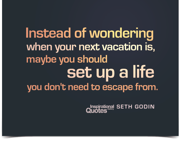 Instead of wondering when your next vacation is, maybe you should set up a life you don't need to escape from. Quote by Seth Godin.