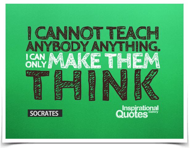 I cannot teach anybody anything. I can only make them think. Quote by Socrates.