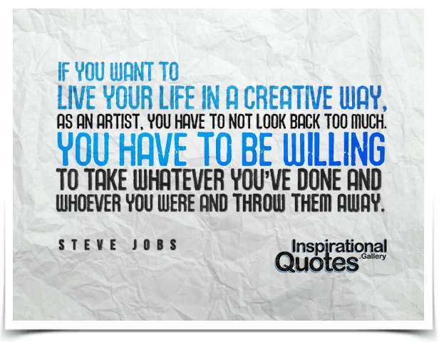 If you want to live your life in a creative way, as an artist, you have to not look back too much. You have to be willing to take whatever you've done and whoever you were and throw them away.