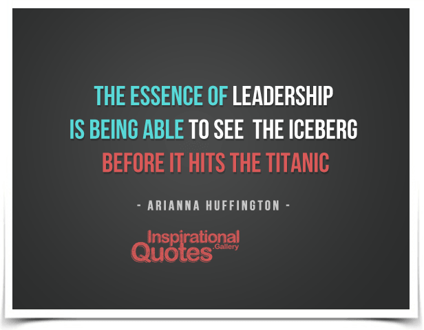 The essence of leadership is being able to see the iceberg before it hits the Titanic.