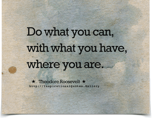 Do what you can, with what you have, where you are. Quote by Theodore Roosevelt.