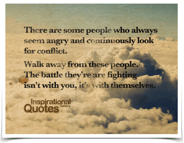There are some people who always seem angry and continuously look for conflict. Walk away from these people. The battle they're are fighting isn't with you, it's with themselves.