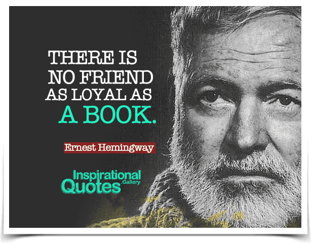 There is no friend as loyal as a book. Quote by Ernest Hemingway.