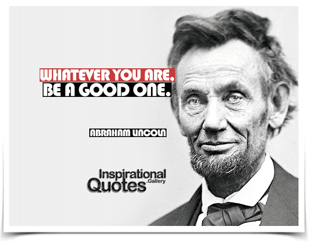 Whatever you are, be a good one. Quote by Abraham Lincoln.