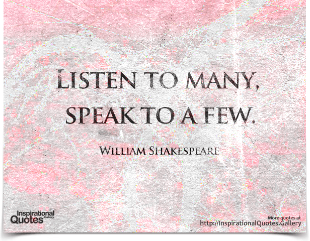 Listen to many, speak to a few. Quote by William Shakespeare.