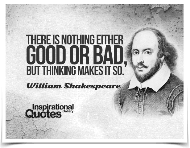 There is nothing either good or bad, but thinking makes it so. Quote by William Shakespeare.