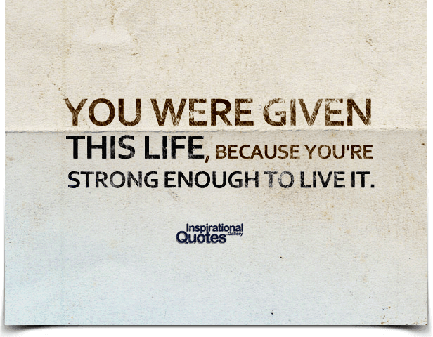 You were given  this life, because you're  strong enough to live it