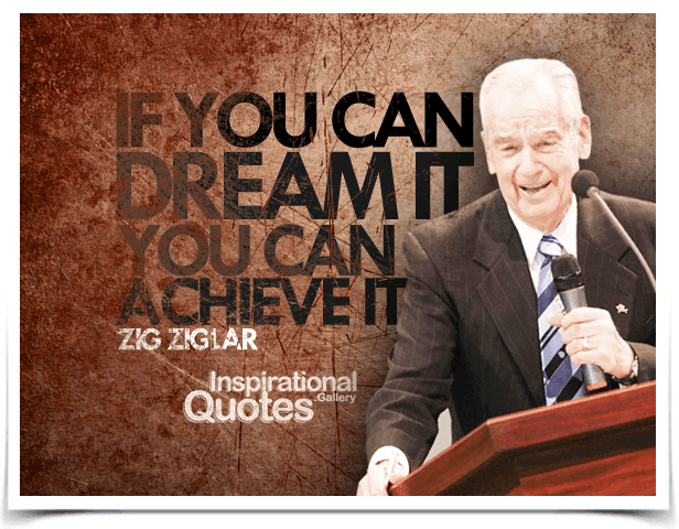 If you can dream it, you can achieve it. Quote by Zig Ziglar.