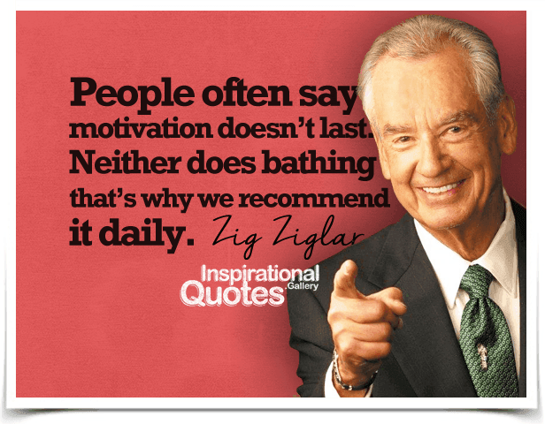 People often say motivation doesn't last. Neither does bathing, that's why we recommend it daily.