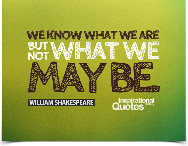 We know what we are, but not what we may be. Quote by William Shakespeare.
