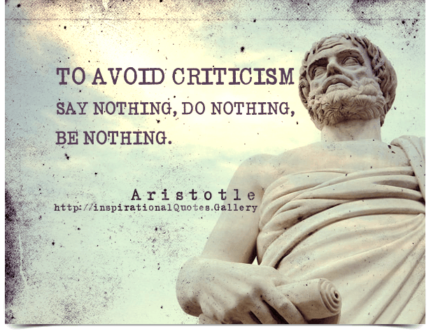 To avoid criticism say nothing, do nothing, be nothing ...